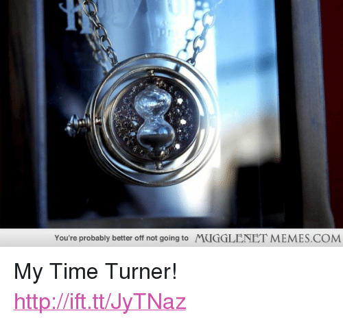 "time turner: You're probably better off not going to  MUGGLENET MEMES.COM <p>My Time Turner! <a href=""http://ift.tt/JyTNaz"">http://ift.tt/JyTNaz</a></p>"