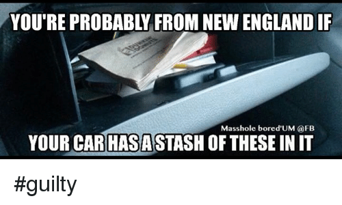 Masshole: YOU'RE PROBABLY FROM NEW ENGLAND IF  Masshole bored,UM @FB  YOUR CAR!HASASTASH OF THESE IN IT  HISASTISTOFTHSEM #guilty