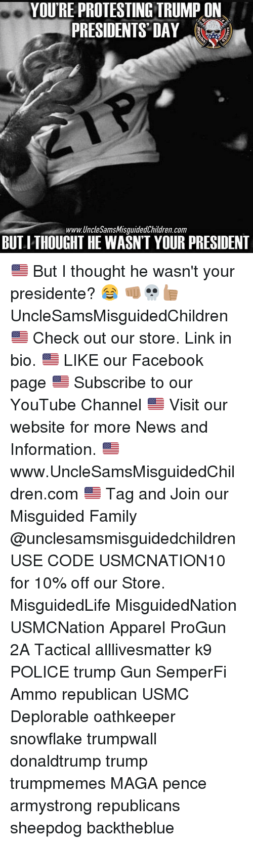 All Lives Matter, Facebook, and Family: YOURE PROTESTING TRUMP ON  PRESIDENTS DAY  1773  www.Uncle SamsMisguidedChildren.com  BUTITHOUGHT HE WASN'T YOUR PRESIDENT 🇺🇸 But I thought he wasn't your presidente? 😂 👊🏽💀👍🏽 UncleSamsMisguidedChildren 🇺🇸 Check out our store. Link in bio. 🇺🇸 LIKE our Facebook page 🇺🇸 Subscribe to our YouTube Channel 🇺🇸 Visit our website for more News and Information. 🇺🇸 www.UncleSamsMisguidedChildren.com 🇺🇸 Tag and Join our Misguided Family @unclesamsmisguidedchildren USE CODE USMCNATION10 for 10% off our Store. MisguidedLife MisguidedNation USMCNation Apparel ProGun 2A Tactical alllivesmatter k9 POLICE trump Gun SemperFi Ammo republican USMC Deplorable oathkeeper snowflake trumpwall donaldtrump trump trumpmemes MAGA pence armystrong republicans sheepdog backtheblue