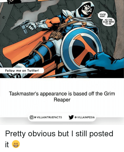grim reapers: YOU'RE  RIGHT  NO ONE  ELSE NEEDS  TO DIE.  Follow me on Twitter!  Taskmaster's appearance is based off the Grim  Reaper  VILLAINTRUEFACTS G VILLAINPEDIA  CO Pretty obvious but I still posted it 😁