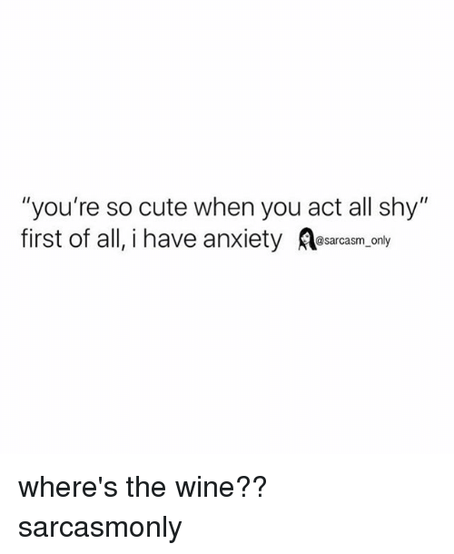 "Cute, Funny, and Memes: ""you're so cute when you act all shy""  first of all, i have anxiety asarcasm,only where's the wine?? sarcasmonly"