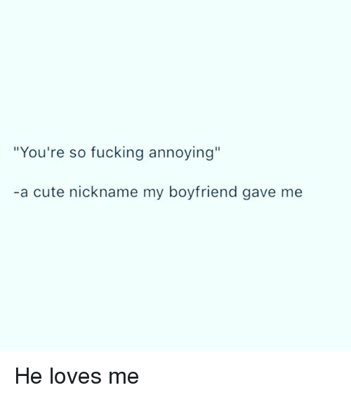 You Re So Ing Annoying A Cute Nickname My Boyfriend Gave Me Names To Call Your 25