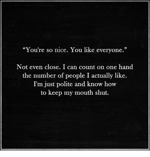 """Nice: """"You're so nice. You like everyone.""""  Not even close. I can count on one hand  the number of people I actually like.  I'm  just polite and know how  to keep my mouth shut."""