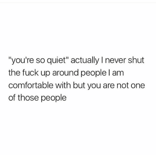 """Thoses: """"you're so quiet"""" actually I never shut  the fuck up around people l am  comfortable with but you are not one  of those people"""