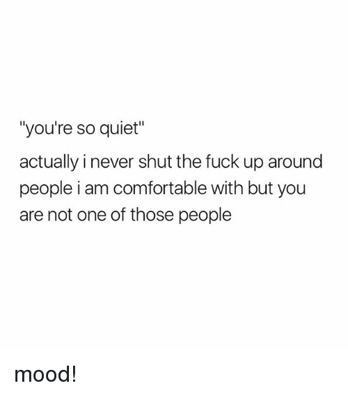"""Comfortable, Mood, and Fuck: """"you're so quiet  actually i never shut the fuck up around  people i am comfortable with but you  are not one of those people mood!"""