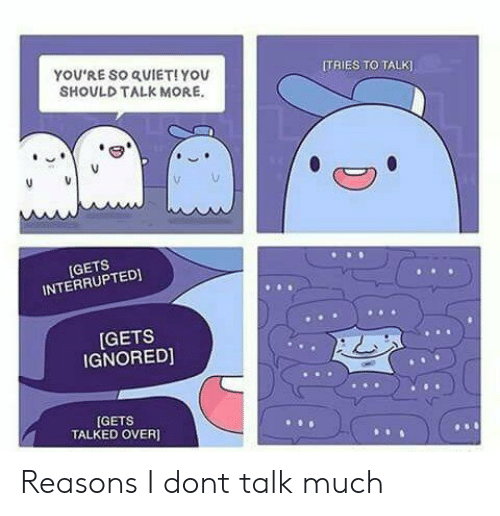 Quiet You: YOU'RE SO QUIET!YOU  SHOULD TALK MORE.  ITRIES TO TALK  [GETS  INTERRUPTEDI  GETS  IGNORED]  GETS  TALKED OVER] Reasons I dont talk much