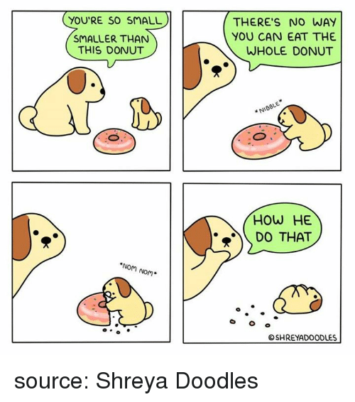 nom nom: YOU'RE SO SMALL  SMALLER THAN  THIS DONUT  THERE'S NO WAY  YOU CAN EAT THE  WHOLE DONUT  NIOBLE  HOW HE  D THAT  NoM Nom*  SHREYADOODLES source: Shreya Doodles