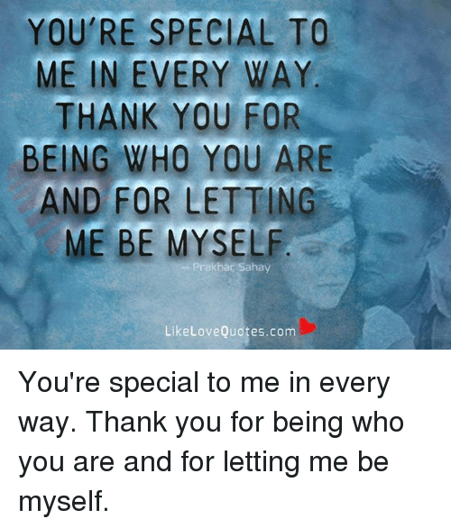 Your Special To Me: YOU'RE SPECIAL TO  ME IN EVERY WAY  THANK YOU FOR  BEING WHO YOU ARE  AND FOR LETTING  ME BE MYSELF  Pr akbar Sahay  Like Love Quotes.com You're special to me in every way. Thank you for being who you are and for letting me be myself.