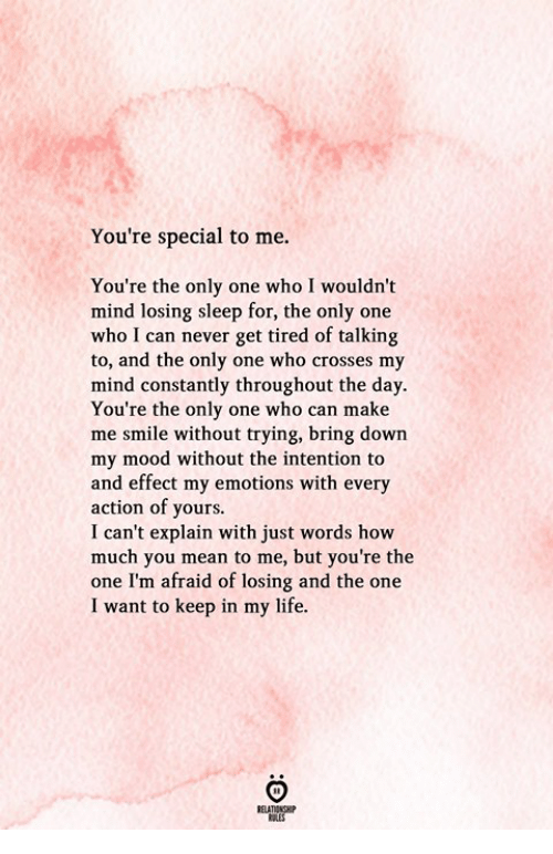 youre special: You're special to me.  You're the only one who I wouldn't  mind losing sleep for, the only one  who I can never get tired of talking  to, and the only one who crosses my  mind constantly throughout the day.  You're the only one who can make  me smile without trying, bring down  my mood without the intention to  and effect my emotions with every  action of yours.  I can't explain with just words how  much you mean to me, but you're the  one I'm afraid of losing and the one  I want to keep in my life.