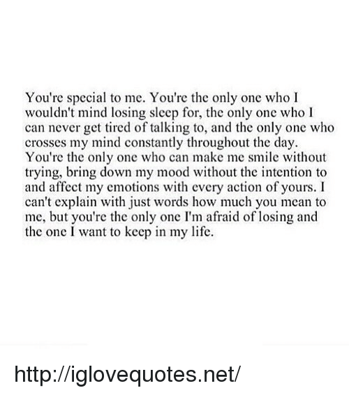 youre special: You're special to me. You're the only one who I  wouldn't mind losing sleep for, the only one who I  can never get tired of talking to, and the only one who  crosses my mind constantly throughout the day  You're the only one who can make me smile without  trying, bring down my mood without the intention to  and affect my cmotions with cvery action of yours. I  can't explain with just words how much you mean to  me, but you're the only one I'm afraid of losing and  the one I want to keep in my life http://iglovequotes.net/