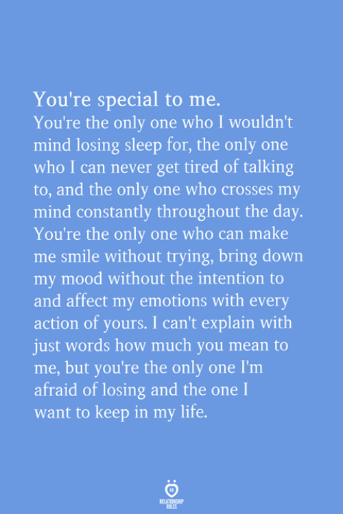 youre special: You're special to me  You're the only one who I wouldn't  mind losing sleep for, the only one  who I can never get tired of talking  to, and the only one who crosses my  mind constantly throughout the day.  You're the only one who can make  me smile without trying, bring down  my mood without the intention to  and affect my emotions with every  action of yours. I can't explain with  just words how much you mean to  me, but you're the only one I'm  afraid of losing and the one I  want to keep in my life.