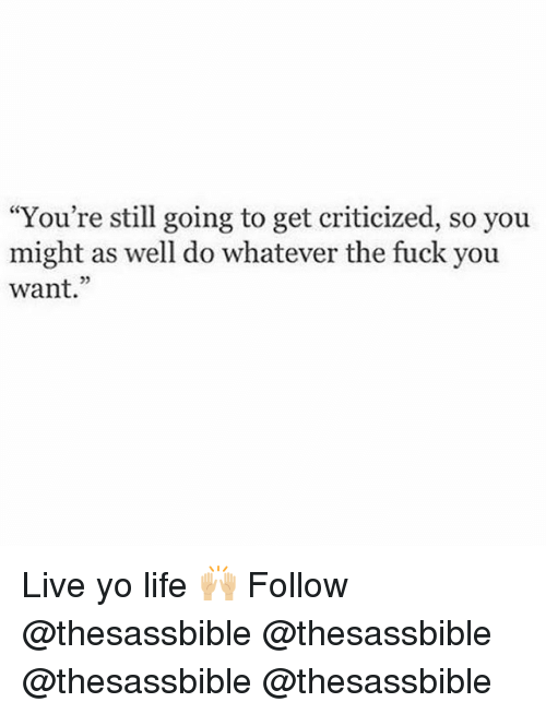 """Fuck You, Life, and Memes: """"You're still going to get criticized, so you  might as well do whatever the fuck you  want."""" Live yo life 🙌🏼 Follow @thesassbible @thesassbible @thesassbible @thesassbible"""