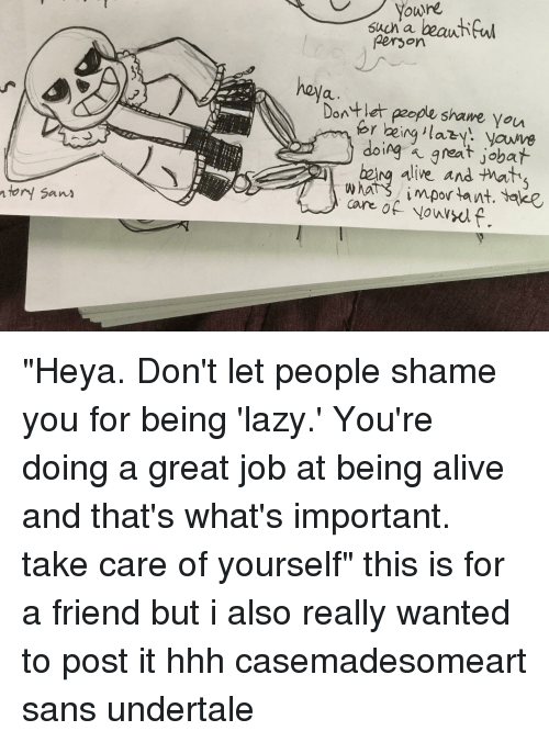 "San Undertale: youre  Such a  beautiful  Person  heya  Dont let people shame. You  for being doing a great job  alive and  care important. Yake  of  ntory Sans ""Heya. Don't let people shame you for being 'lazy.' You're doing a great job at being alive and that's what's important. take care of yourself"" this is for a friend but i also really wanted to post it hhh casemadesomeart sans undertale"