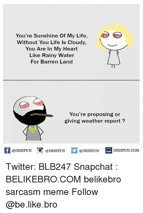 barren: You're Sunshine Of My Life  Without You Life Is Cloudy,  You Are In My Heart  Like Rainy Water  For Barren Land  You're proposing or  giving weather report  @DESIFUN  @DESIFUN  @DESIFUN  DESIFUN.COM Twitter: BLB247 Snapchat : BELIKEBRO.COM belikebro sarcasm meme Follow @be.like.bro