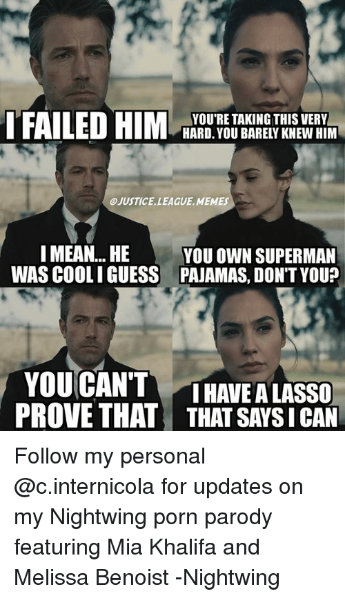 Memes, Superman, and Guess: YOU'RE TAKING THIS VERY  HARD. YOU BARELY KNEW HIM  JUSTICE. LEAGUE, MEMES  I MEAN... HE  YOU OWN SUPERMAN  WAS COOLI GUESS PAJAMAS, DON'T YOU  YOUCANTTHAVE A LASSO  PROVE THAT THAT SAYS I CAN Follow my personal @c.internicola for updates on my Nightwing porn parody featuring Mia Khalifa and Melissa Benoist -Nightwing