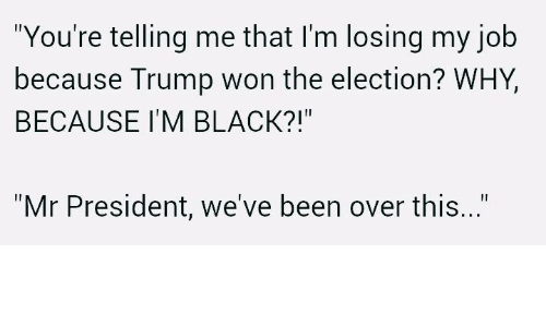 """Your Telling Me: """"You're telling me that I'm losing my job  because Trump won the election? WHY,  BECAUSE IM BLACK?!""""  """"Mr President, we've been over this"""