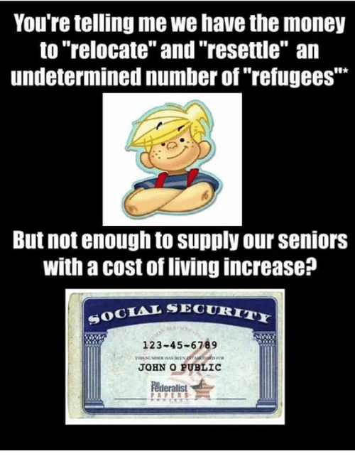 """Your Telling Me: You're telling me we have the money  to """"relocate"""" and """"resettle"""" an  undetermined number of refugees  But not enough to supply our Seniors  with a cost of livingincrease  SOCIAL SECURI  123-45-6789  JOHN O PUBLIC  Federalist"""
