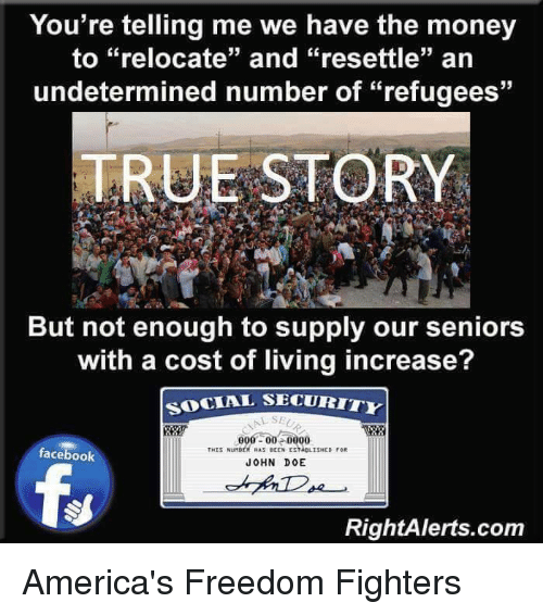 """Your Telling Me: You're telling me we have the money  to """"relocate"""" and """"resettle"""" an  undetermined number of """"refugees""""  TRUE STORY  But not enough to supply our seniors  with a cost of living increase?  SOCIAL SECURITY  000 00 0000  THIS Nunst Hus eEEN ESNeLISHED  facebook  JOHN DOE  RightAlerts.com America's Freedom Fighters"""