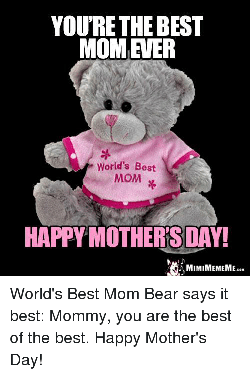 Memes, Mother's Day, and Bear: YOU'RE THE BEST  MOMEER  World's Best  MOM  HAPPY MOTHERS DAY!  MIMIMEMEME  CON World's Best Mom Bear says it best: Mommy, you are the best of the best. Happy Mother's Day!