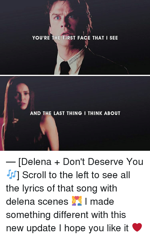 Memes, 🤖, and Song: YOU'RE THE FIRST FACE THAT I SEE  AND THE LAST THING I THINK ABOUT — [Delena + Don't Deserve You🎶] Scroll to the left to see all the lyrics of that song with delena scenes 💑 I made something different with this new update I hope you like it ❤