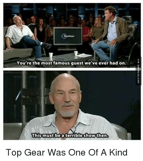 Top Gear: You're the most famous guest we've ever had on.  This  must be a terrible showthen Top Gear Was One Of A Kind