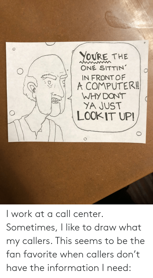 call center: YOURE THE  ONE SITTIN'  IN FRONT OF  A COMPUTERI!  WHY DONT  YA JUST  LOOKIT UP! I work at a call center. Sometimes, I like to draw what my callers. This seems to be the fan favorite when callers don't have the information I need:
