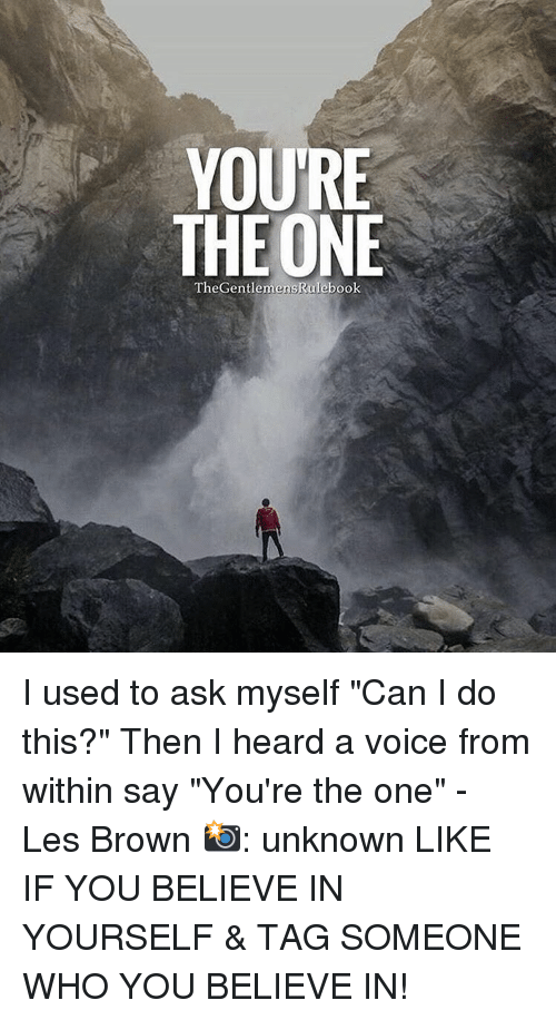 "les brown: YOURE  THE ONE  TheGentemen I used to ask myself ""Can I do this?"" Then I heard a voice from within say ""You're the one"" - Les Brown 📸: unknown LIKE IF YOU BELIEVE IN YOURSELF & TAG SOMEONE WHO YOU BELIEVE IN!"