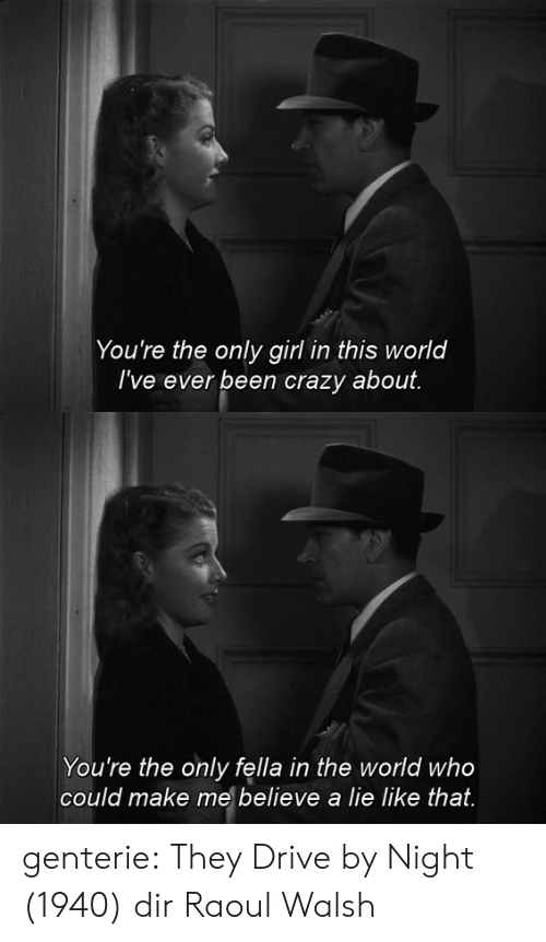 Drive By: You're the only girl in this world  I've ever been crazy about.   You're the only fella in the world who  could make me believe a lie like that. genterie:  They Drive by Night (1940) dir Raoul Walsh