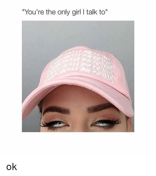 """Girl Memes: """"You're the only girl l talk to ok"""