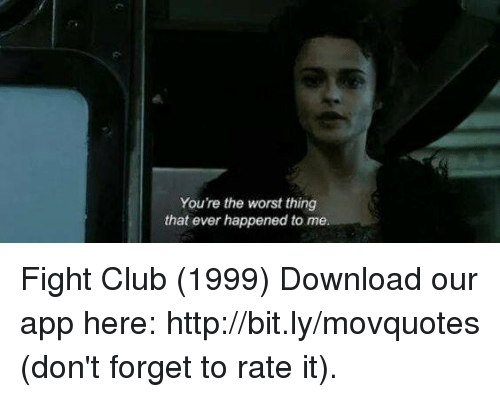 Club, Fight Club, and Memes: You're the worst thing  that ever happened to me Fight Club (1999)  Download our app here: http://bit.ly/movquotes (don't forget to rate it).