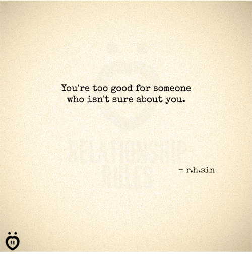 Good, Who, and Sin: You're too good for someone  who isn't sure about you.  - r.h.sin