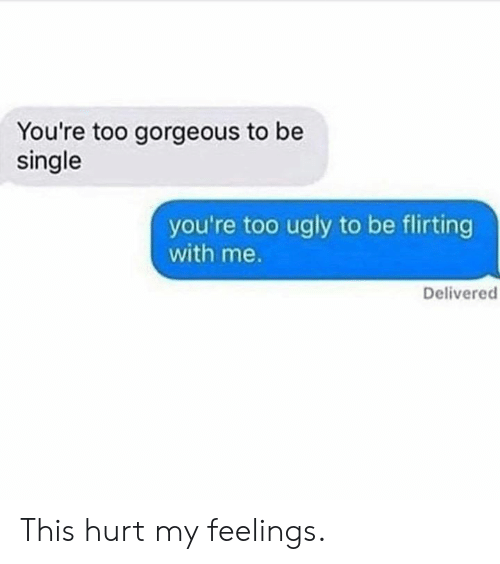 hurt my feelings: You're too gorgeous to be  single  you're too ugly to be flirting  with me.  Delivered This hurt my feelings.