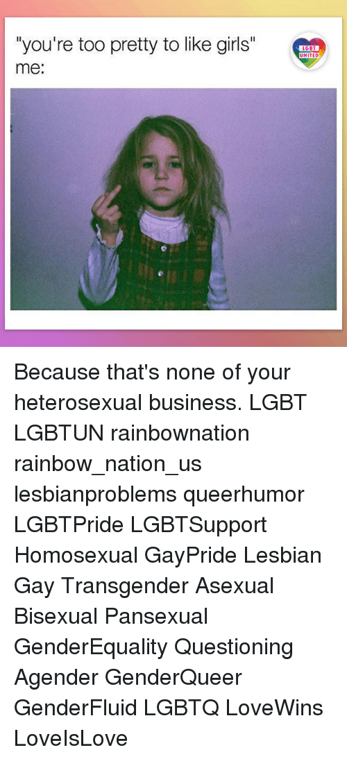 "Girls, Lgbt, and Memes: ""you're too pretty to like girls""  me:  LGBT  UNITED  UNITED Because that's none of your heterosexual business. LGBT LGBTUN rainbownation rainbow_nation_us lesbianproblems queerhumor LGBTPride LGBTSupport Homosexual GayPride Lesbian Gay Transgender Asexual Bisexual Pansexual GenderEquality Questioning Agender GenderQueer GenderFluid LGBTQ LoveWins LoveIsLove"