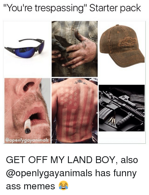 """Funny, Memes, and Starter Pack: """"You're trespassing"""" Starter pack  @openlygayanimals GET OFF MY LAND BOY, also @openlygayanimals has funny ass memes 😂"""