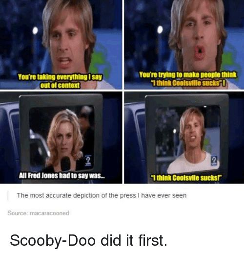 """Funny, Scooby Doo, and Fred: You're trying to make people think  You're taking everything Isay  1think coolsvillesuckst!  (outol context  All Fred Jones had to say was..  """"I think CoolSvile Sucks!""""  The most accurate depiction of the press l have ever seen  Source: macaracooned Scooby-Doo did it first."""