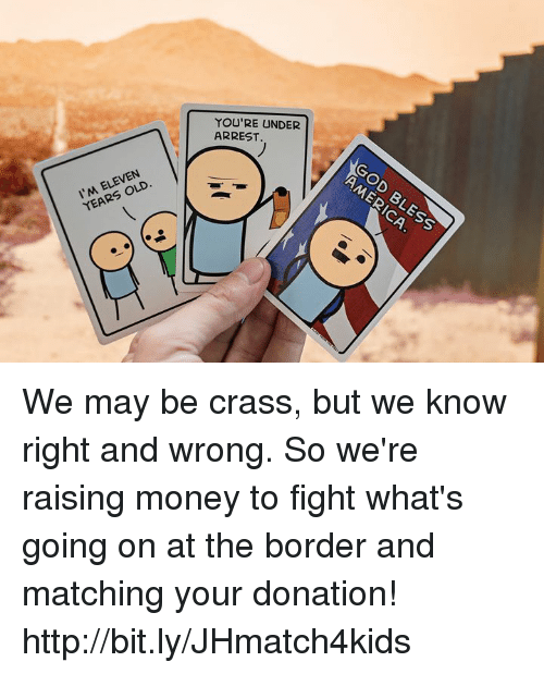 Dank, Money, and Http: 'YOU'RE UNDER  ARREST.  OD  I'M ELEVEN  YEARS OLD  CA We may be crass, but we know right and wrong. So we're raising money to fight what's going on at the border and matching your donation! http://bit.ly/JHmatch4kids