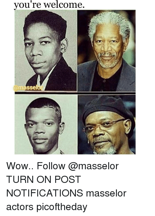 Youre Welcom: you're welcome.  a masselo0 Wow.. Follow @masselor TURN ON POST NOTIFICATIONS masselor actors picoftheday