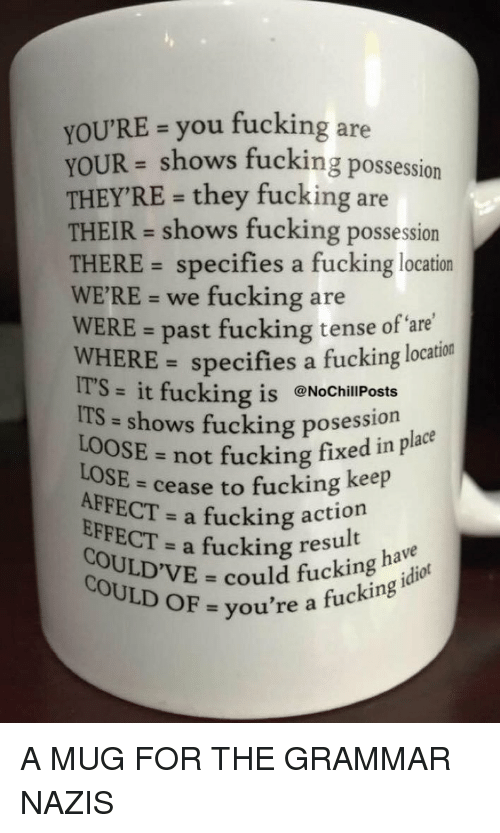 Grammar Nazis: You'RE you fucking are  UR shows fucking possession  THEY'RE- they fucking are  THEIR shows fucking possession  THERE specifies a fucking location  WERE we fucking are  WERE past fucking tense of WHERE specifies a fucking location  IT'S  it fucking is @NochillPosts  ITS shows fucking posession  not fucking fixed in place  LOOSE  LOSE  to fucking keep  AFFECT a fucking action  EFFECT  a fucking result  COULD could fucking have  OF you're a fucking A MUG FOR THE GRAMMAR NAZIS