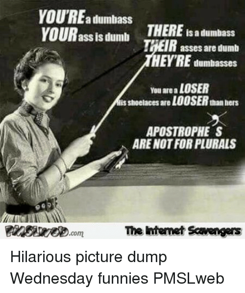 funnies: YOU'REa dumbass  VOUR ass lsdumb  THERE is a dumbass  asses are dumb  HEYRE dumbasses  You are a LOSER  lis shoolaces are LOOSER than hers  APOSTROPHE S  ARE NOT FOR PLURALS  FInSi.comThe Intemet Scavengers <p>Hilarious picture dump  Wednesday funnies  PMSLweb </p>