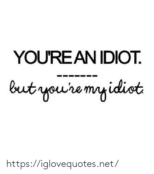 Idiot: YOU'REAN IDIOT.  but you're myidiot https://iglovequotes.net/