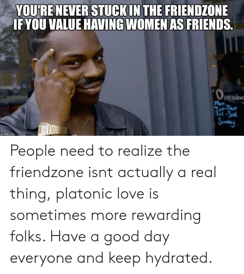 Friendzone: YOURENEVER STUCKIN THE FRIENDZONE  IFYOU VALUE HAVING WOMEN AS FRIENDS.  peninc  Tue-Thue  ri-Sal  imgfip.com People need to realize the friendzone isnt actually a real thing, platonic love is sometimes more rewarding folks. Have a good day everyone and keep hydrated.