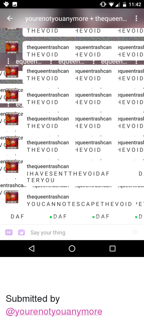 """bottom-text: yourenotyouanymore + thequeen..  :  BOTTOM TEX  THEVOID  OLY SHIT IM GONN  thequeentrashcan equeentrashcan equeentrasl  THEVOID  BOTTOM TEXT  OLY SHIT IM GONN  thequeentrashcan queentrashcan queentrasl  THEVOID  BOTTOM TEXT  HEVOI D  SHIT IM GONN  thequeentrashcan queentrashcan queentrasl  THEVOID  BOTTOM TEXT  OLY SHIT IM GONN  thequeentrashcan queentrashcan queentrasl  THEVOID  BOTTOM TEXT  SHIT IM GONN  thequeentrashcan queentrashcan queentrasl  THEVOID  BOTTOM TEXT  OLY SHIT IM GONN  thequeentrashcan  HAVESENTTHEVOIDAF  TERYO U  BOTTOM TEXT  OLY SHIT IM GONN  thequeentrashcan  YOUCANNOTESCAPETHEVOID E  BOTTOM TEXT  DAF  DAF  DAF  aFSay your thing  GIF <blockquote><p>THE VOID BROKE THE APP</p></blockquote><p>Submitted by <a class=""""tumblelog"""" href=""""https://tmblr.co/mvOcraRAT2gdMl4keq3uAKQ"""">@yourenotyouanymore</a></p>"""