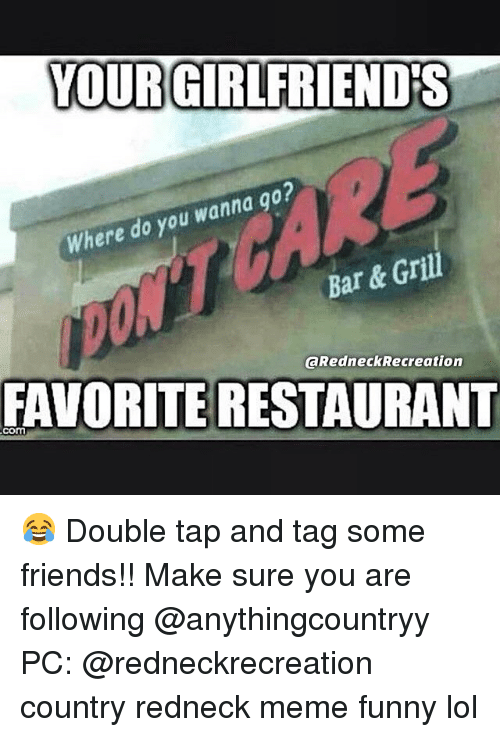 Redneck Meme: YOURGIRLFRIENDS  Where do you wanna g0?  Bar & Grill  @RedneckRecreation  FAVORITE RESTAURANT  com 😂 Double tap and tag some friends!! Make sure you are following @anythingcountryy PC: @redneckrecreation country redneck meme funny lol