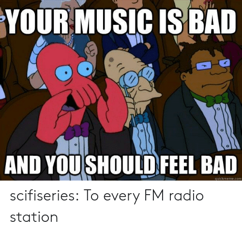 radio station: YOURMUSIC IS BAL  AND YOUSHOULD FEEL BAD  quickmeme.com scifiseries:  To every FM radio station