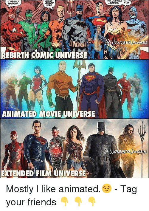 Animated Movies: YOURSELF  TAN  GUARD  WARNED  HERE  REBIRTH COMIC UNIVERSE  ANIMATED MOVIE UNIVERSE  EXTENDED FILM UNIVERSE Mostly I like animated.😏 - Tag your friends 👇 👇 👇