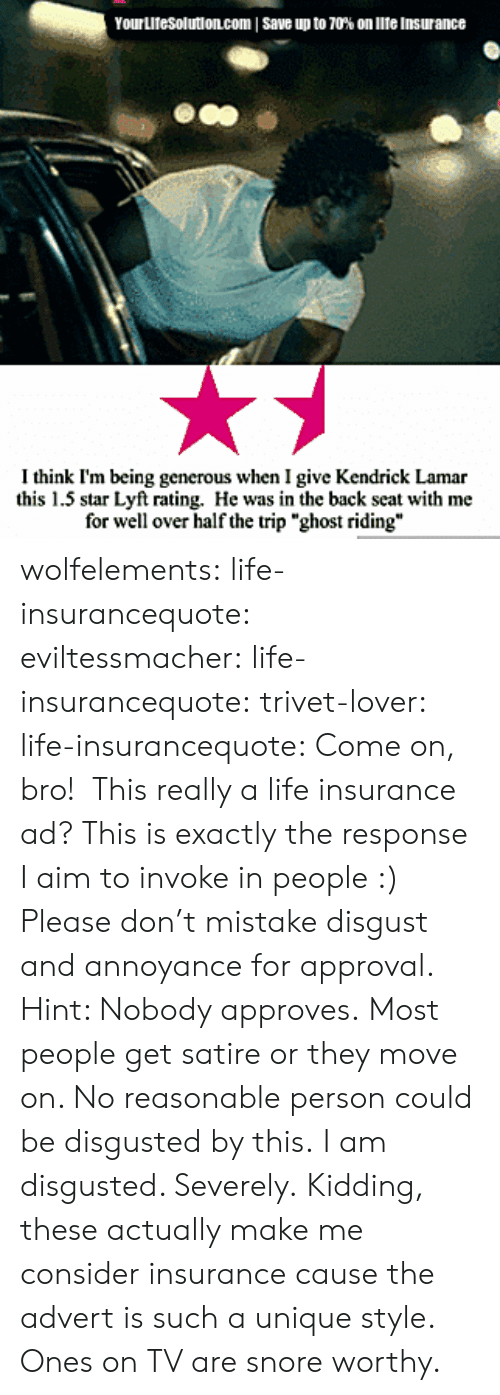 "invoke: Yourutesolution.com I save up to 70% on lite insurance  I think I'm being generous when I give Kendrick Lamar  this 1.5 star Lyft rating. He was in the back seat with me  for well over half the trip ""ghost riding"" wolfelements: life-insurancequote:  eviltessmacher:   life-insurancequote:  trivet-lover:  life-insurancequote:  Come on, bro!    This really a life insurance ad?   This is exactly the response I aim to invoke in people :)    Please don't mistake disgust and annoyance for approval.  Hint: Nobody approves.   Most people get satire or they move on.  No reasonable person could be disgusted by this.   I am disgusted. Severely. Kidding, these actually make me consider insurance cause the advert is such a unique style. Ones on TV are snore worthy."