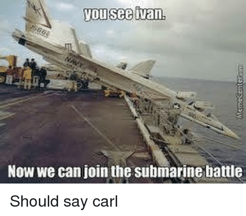 carling: youseetvan.  Now we can join the submarine battle Should say carl