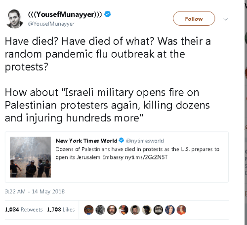 "palestinian: YousefMunayyer)))  @YousefMunayyer  Follow  Have died? Have died of what? Was their a  random pandemic flu outbreak at the  protests?  How about ""Israeli military opens fire on  Palestinian protesters again, killing dozens  and injuring hundreds more  New York Tim es World@nytimesworld  Dozens of Palestinians have died in protests as the U.S. prepares to  open its Jerusalem Embassy nyti.ms/2GCZN5T  3:22 AM - 14 May 2018  1,034 Retweets 1,708 Likes"
