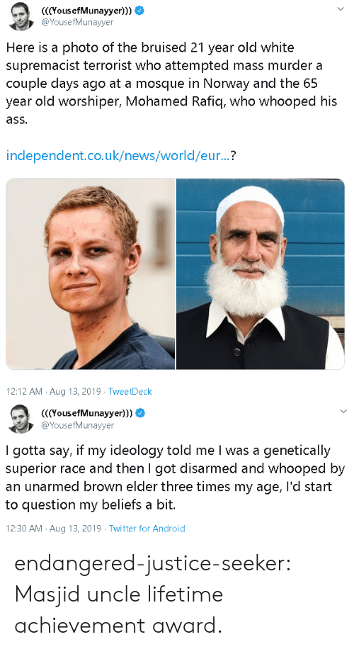 Uk News: YousefMunayyer)))  @YousefMunayyer  Here is a photo of the bruised 21 year old white  supremacist terrorist who attempted mass murder a  couple days ago at a mosque in Norway and the 65  year old worshiper, Mohamed Rafiq, who whooped his  ass.  independent.co.uk/news/world/eur...?  12:12 AM Aug 13, 2019 TweetDeck   (YousefMunayyer)))  @YousefMunayyer  I gotta say, if my ideology told me I was a genetically  superior race and then I got disarmed and whooped by  an unarmed brown elder three times my age, l'd start  to question my beliefs a bit.  12:30 AM Aug 13, 2019 Twitter for Android endangered-justice-seeker:   Masjid uncle lifetime achievement award.