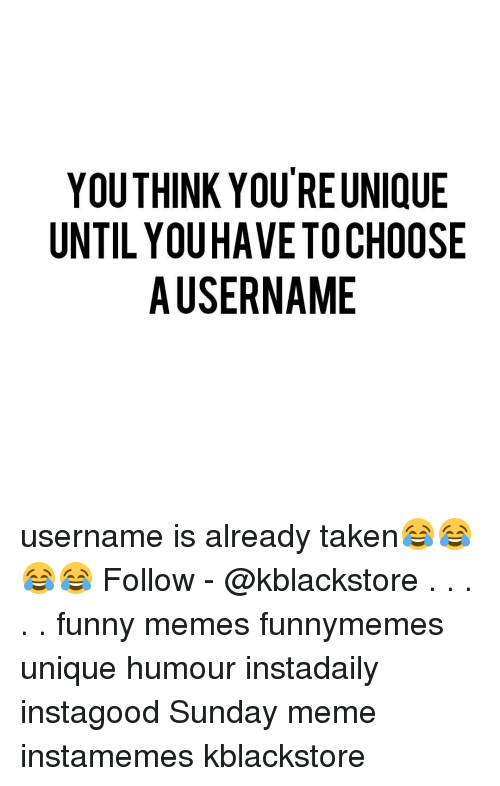 Sunday Meme: YOUTHINK YOU REUNIQUE  UNTIL YOUHAVE TO CHOOSE  A USERNAME username is already taken😂😂😂😂 Follow - @kblackstore . . . . . funny memes funnymemes unique humour instadaily instagood Sunday meme instamemes kblackstore